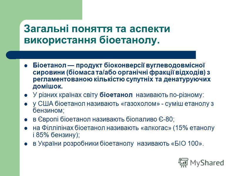 Загальні поняття та аспекти використання біоетанолу. Біоетанол продукт біоконверсії вуглеводовмісної сировини (біомаса та/або органічні фракції відходів) з регламентованою кількістю супутніх та денатуруючих домішок. У різних країнах світу біоетанол н