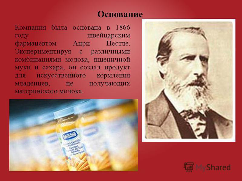 Компания была основана в 1866 году швейцарским фармацевтом Анри Нестле. Экспериментируя с различными комбинациями молока, пшеничной муки и сахара, он создал продукт для искусственного кормления младенцев, не получающих материнского молока. Основание