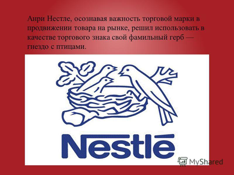 Анри Нестле, осознавая важность торговой марки в продвижении товара на рынке, решил использовать в качестве торгового знака свой фамильный герб гнездо с птицами.