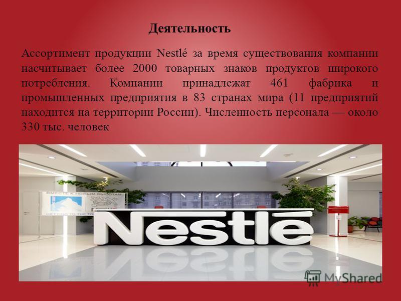 Ассортимент продукции Nestlé за время существования компании насчитывает более 2000 товарных знаков продуктов широкого потребления. Компании принадлежат 461 фабрика и промышленных предприятия в 83 странах мира (11 предприятий находится на территории
