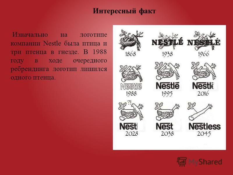 Изначально на логотипе компании Nestle была птица и три птенца в гнезде. В 1988 году в ходе очередного ребрендинга логотип лишился одного птенца. Интересный факт