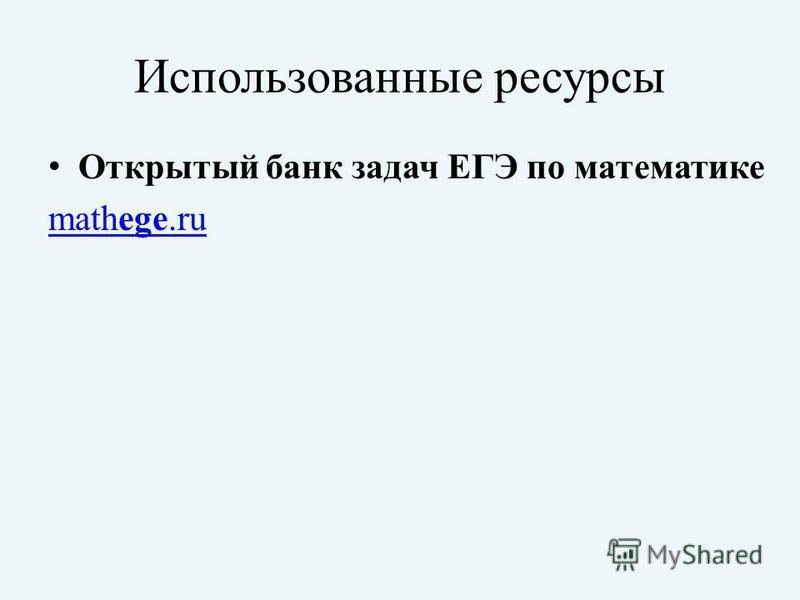 Использованные ресурсы Открытый банк задач ЕГЭ по математике mathege.rumathege.ru