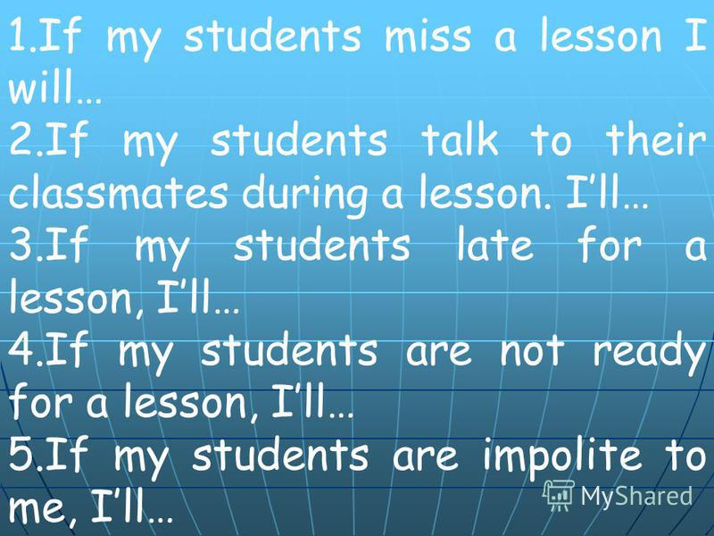 1.If my students miss a lesson I will… 2.If my students talk to their classmates during a lesson. Ill… 3.If my students late for a lesson, Ill… 4.If my students are not ready for a lesson, Ill… 5.If my students are impolite to me, Ill…