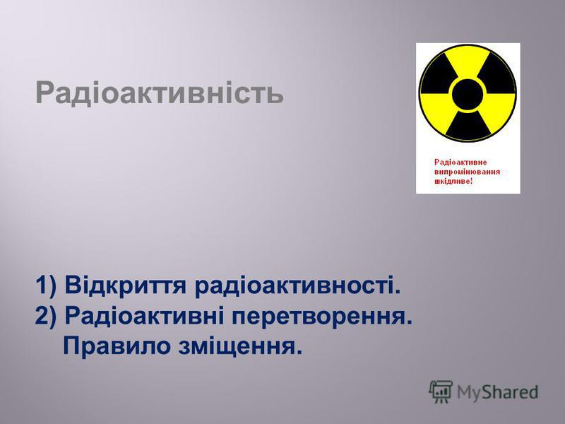 Радіоактивність 1) Відкриття радіоактивності. 2) Радіоактивні перетворення. Правило зміщення.