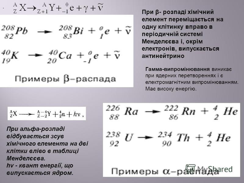 При β- розпаді хімічний елемент переміщається на одну клітинку вправо в періодичній системі Менделєєва і, окрім електронів, випускається антинейтрино Гамма-випромінювання виникає при ядерних перетвореннях і є електромагнітним випромінюванням. Має вис