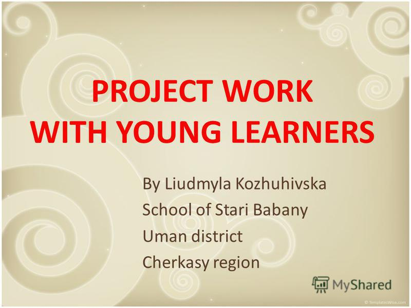 PROJECT WORK WITH YOUNG LEARNERS By Liudmyla Kozhuhivska School of Stari Babany Uman district Cherkasy region