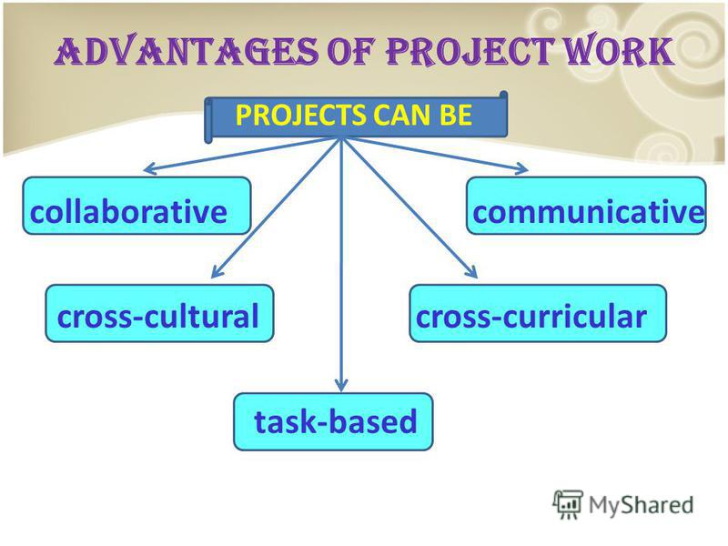 ADVANTAGES OF PROJECT WORK PROJECTS CAN BE collaborative communicative cross-cultural cross-curricular task-based