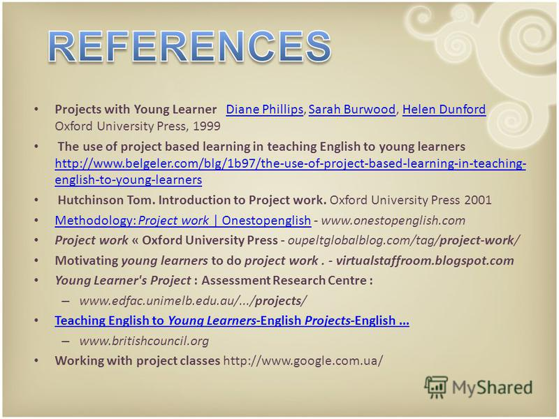 Projects with Young Learner Diane Phillips, Sarah Burwood, Helen Dunford Oxford University Press, 1999Diane PhillipsSarah BurwoodHelen Dunford The use of project based learning in teaching English to young learners http://www.belgeler.com/blg/1b97/th