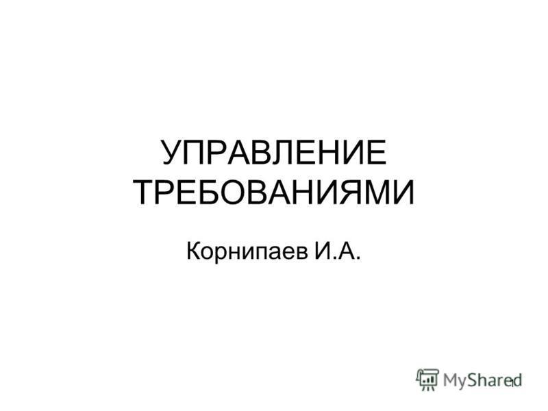 1 УПРАВЛЕНИЕ ТРЕБОВАНИЯМИ Корнипаев И.А.
