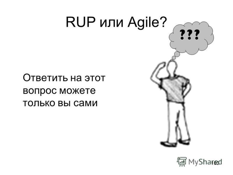 100 RUP или Agile? ??? Ответить на этот вопрос можете только вы сами