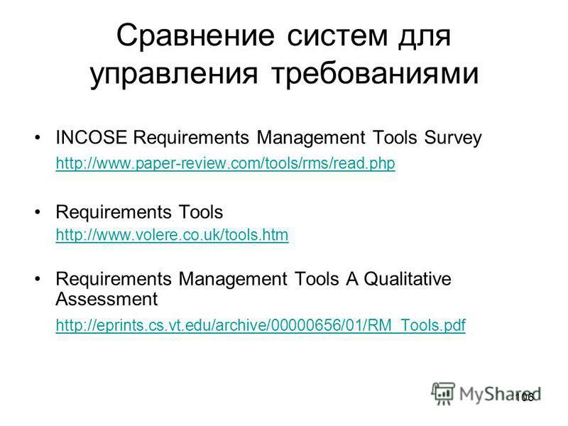 106 Сравнение систем для управления требованиями INCOSE Requirements Management Tools Survey http://www.paper-review.com/tools/rms/read.php Requirements Tools http://www.volere.co.uk/tools.htm Requirements Management Tools A Qualitative Assessment ht