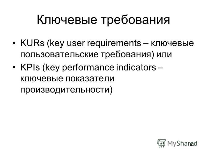 53 Ключевые требования KURs (key user requirements – ключевые пользовательские требования) или KPIs (key performance indicators – ключевые показатели производительности)