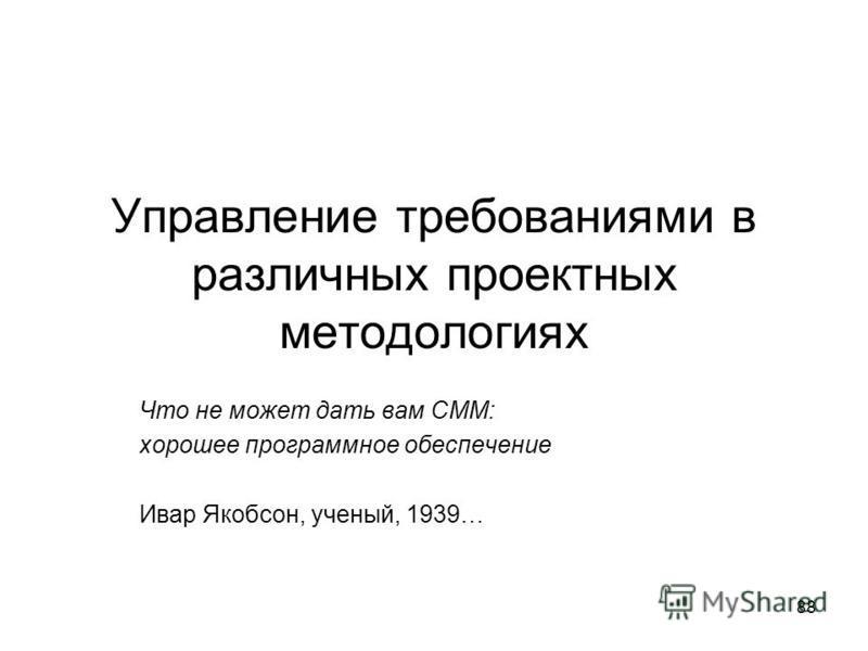 88 Управление требованиями в различных проектных методологиях Что не может дать вам CMM: хорошее программное обеспечение Ивар Якобсон, ученый, 1939…