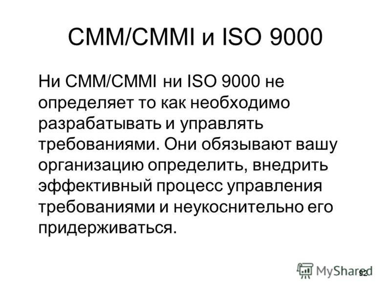 92 CMM/CMMI и ISO 9000 Ни CMM/CMMI ни ISO 9000 не определяет то как необходимо разрабатывать и управлять требованиями. Они обязывают вашу организацию определить, внедрить эффективный процесс управления требованиями и неукоснительно его придерживаться