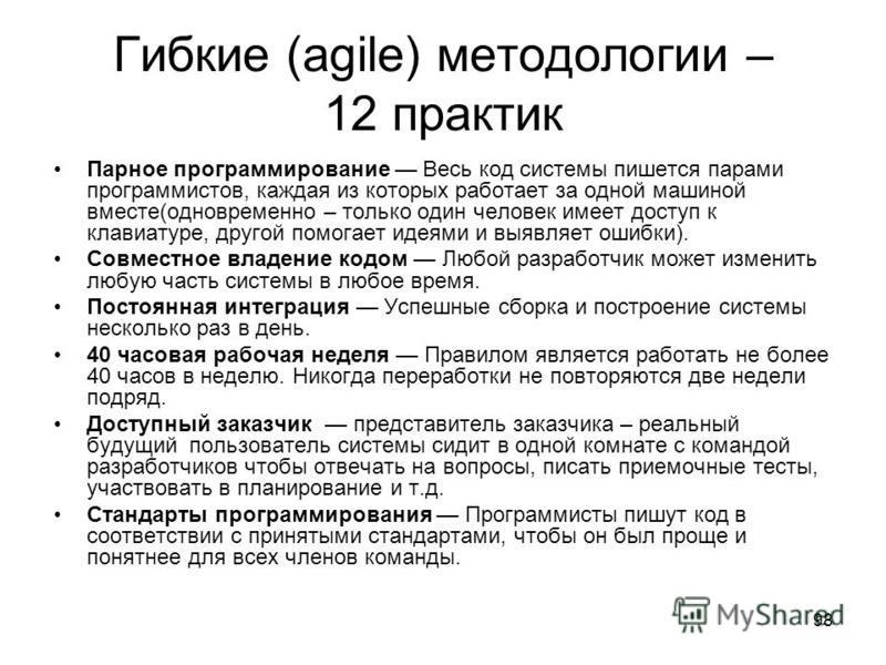 98 Гибкие (agile) методологии – 12 практик Парное программирование Весь код системы пишется парами программистов, каждая из которых работает за одной машиной вместе(одновременно – только один человек имеет доступ к клавиатуре, другой помогает идеями