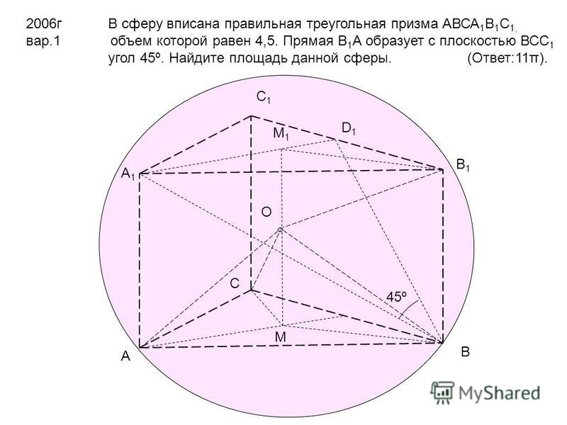 2006 г вар.1 В сферу вписана правильная треугольная призма АВСА 1 В 1 С 1, объем которой равен 4,5. Прямая В 1 А образует с плоскостью ВСС 1 угол 45º. Найдите площадь данной сферы. (Ответ:11π). А В С А1А1 В1В1 С1С1 D1D1 45º M M1M1 O