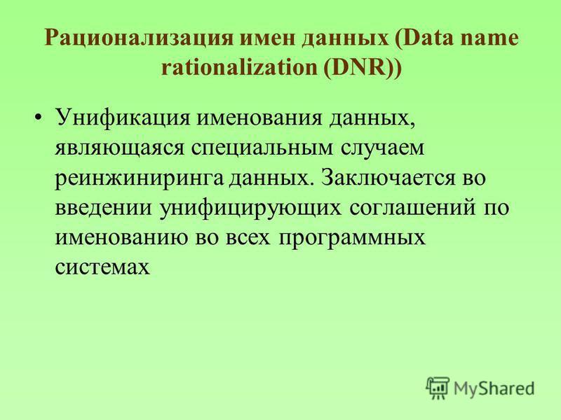Рационализация имен данных (Data name rationalization (DNR)) Унификация именования данных, являющаяся специальным случаем реинжиниринга данных. Заключается во введении унифицирующих соглашений по именованию во всех программных системах
