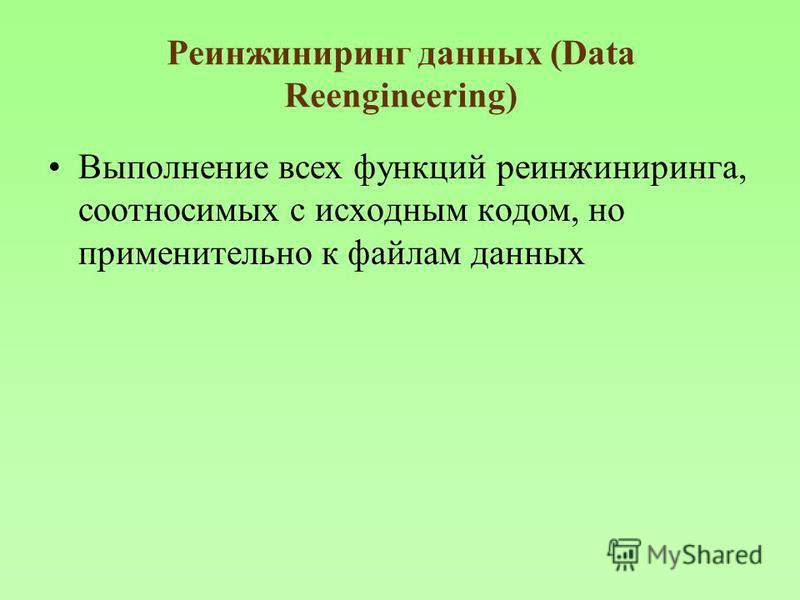 Реинжиниринг данных (Data Reengineering) Выполнение всех функций реинжиниринга, соотносимых с исходным кодом, но применительно к файлам данных