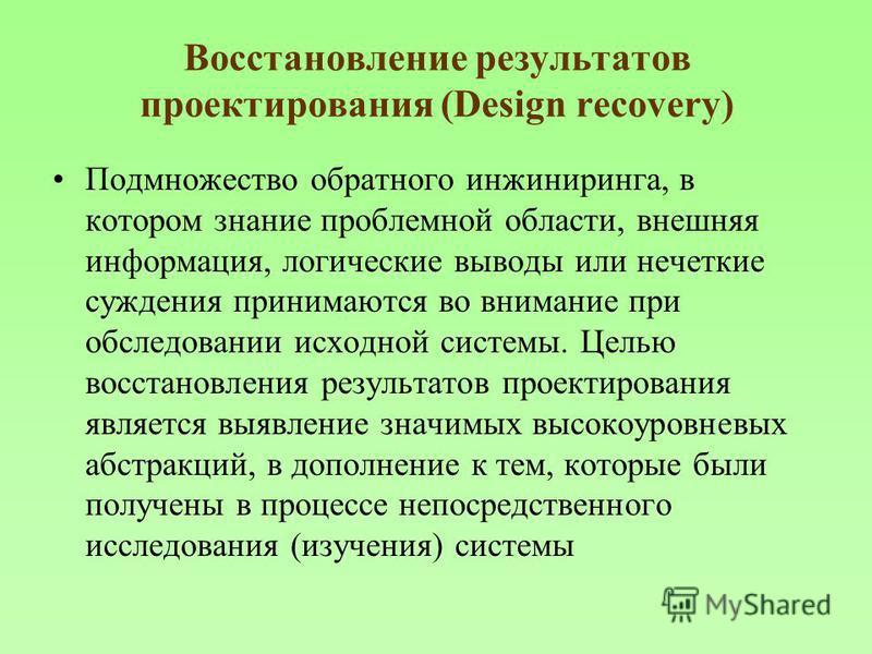 Восстановление результатов проектирования (Design recovery) Подмножество обратного инжиниринга, в котором знание проблемной области, внешняя информация, логические выводы или нечеткие суждения принимаются во внимание при обследовании исходной системы