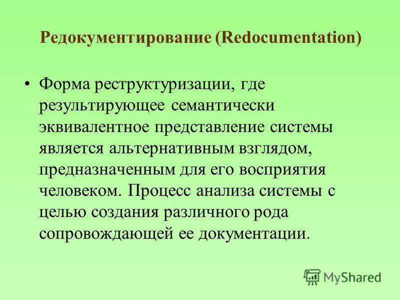 Редокументирование (Redocumentation) Форма реструктуризации, где результирующее семантически эквивалентное представление системы является альтернативным взглядом, предназначенным для его восприятия человеком. Процесс анализа системы с целью создания
