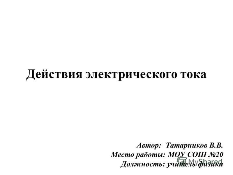 Действия электрического тока Автор: Татарников В.В. Место работы: МОУ СОШ 20 Должность: учитель физики
