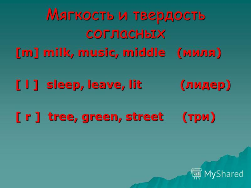Мягкость и твердость согласных [m] milk, music, middle (миля) [ l ] sleep, leave, lit (лидер) [ r ] tree, green, street (три)