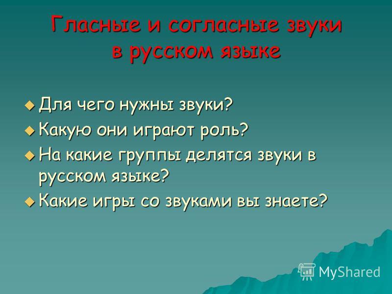 Гласные и согласные звуки в русском языке Для чего нужны звуки? Для чего нужны звуки? Какую они играют роль? Какую они играют роль? На какие группы делятся звуки в русском языке? На какие группы делятся звуки в русском языке? Какие игры со звуками вы