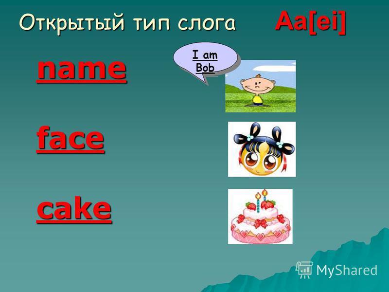 Открытый тип слога Aa[ei] name facecake I am Bob