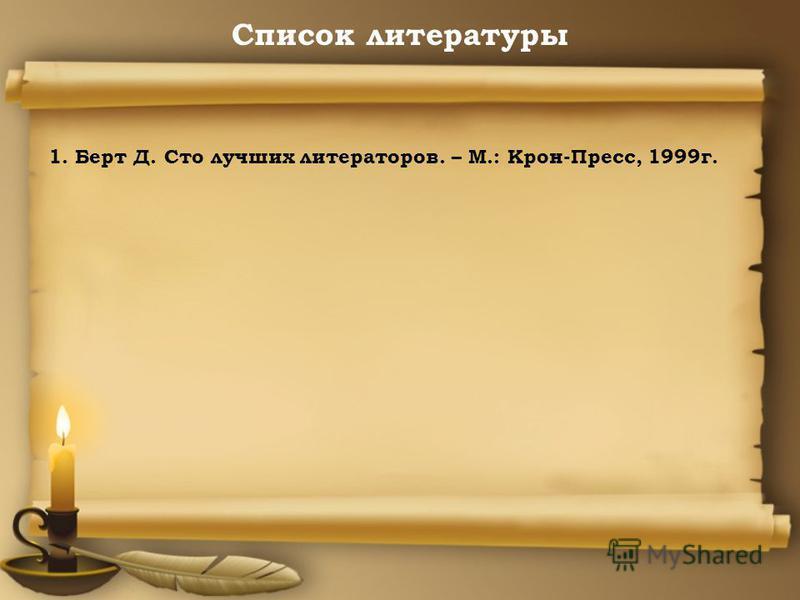 Список литературы 1. Берт Д. Сто лучших литераторов. – М.: Крон-Пресс, 1999 г.