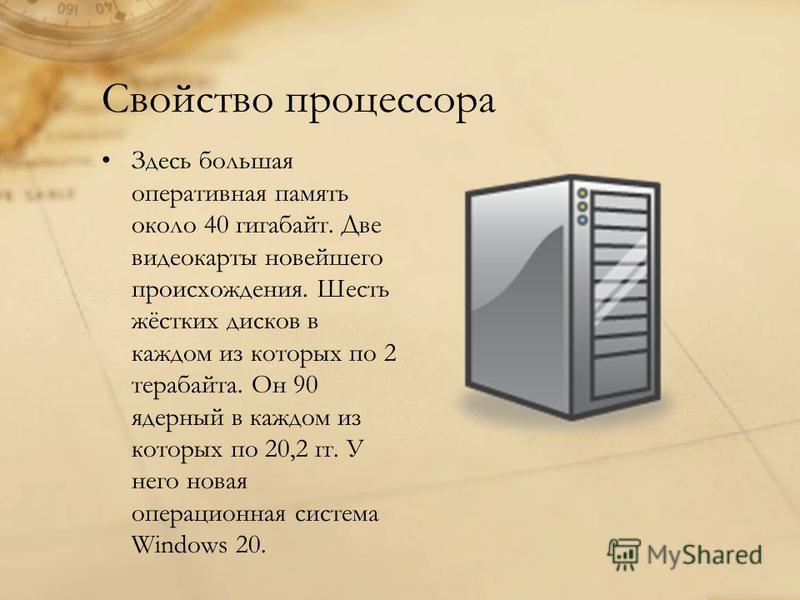 Свойство процессора Здесь большая оперативная память около 40 гигабайт. Две видеокарты новейшего происхождения. Шесть жёстких дисков в каждом из которых по 2 терабайта. Он 90 ядерный в каждом из которых по 20,2 гг. У него новая операционная система W