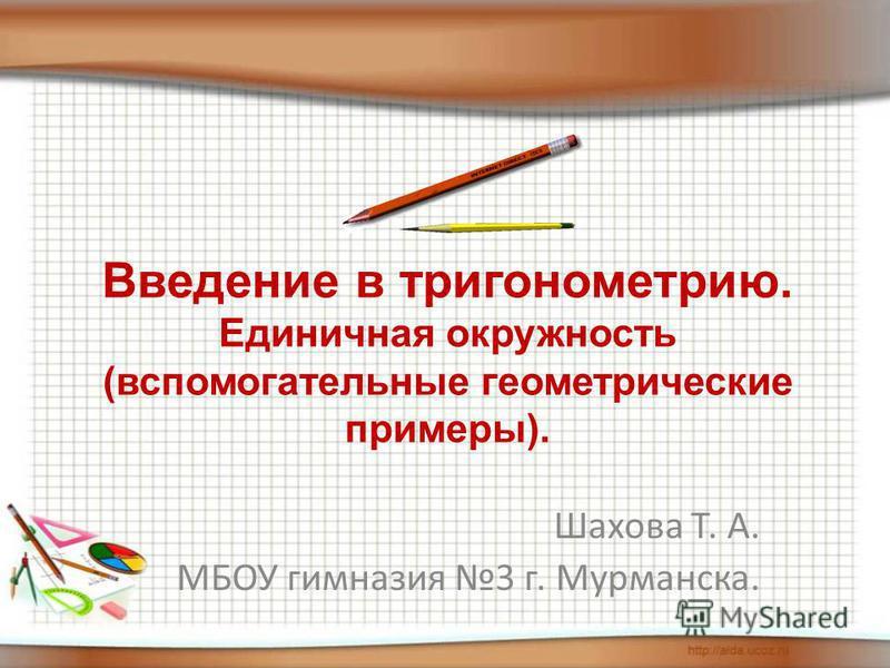Введение в тригонометрию. Единичная окружность (вспомогательные геометрические примеры). Шахова Т. А. МБОУ гимназия 3 г. Мурманска.