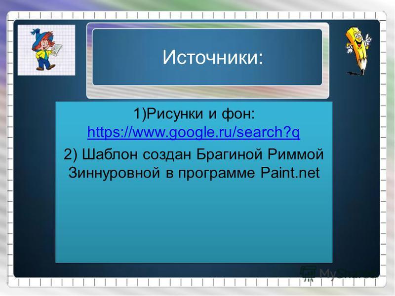 Источники: 1)Рисунки и фон: https://www.google.ru/search?q https://www.google.ru/search?q 2) Шаблон создан Брагиной Риммой Зиннуровной в программе Paint.net 1)Рисунки и фон: https://www.google.ru/search?q https://www.google.ru/search?q 2) Шаблон созд