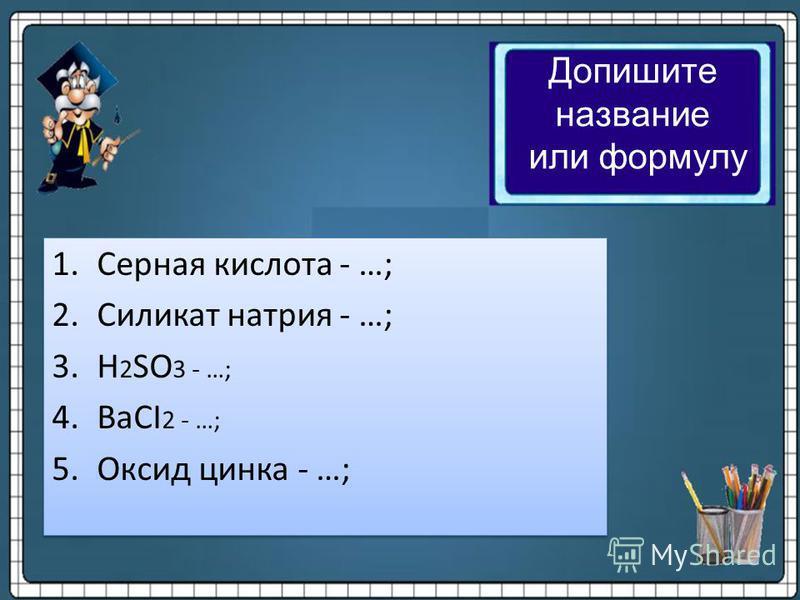 1. Серная кислота - …; 2. Силикат натрия - …; 3. H 2 SO 3 - …; 4. BaCI 2 - …; 5. Оксид цинка - …; 1. Серная кислота - …; 2. Силикат натрия - …; 3. H 2 SO 3 - …; 4. BaCI 2 - …; 5. Оксид цинка - …; Допишите название или формулу