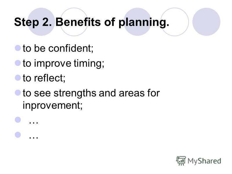 Step 2. Benefits of planning. to be confident; to improve timing; to reflect; to see strengths and areas for inprovement; … …