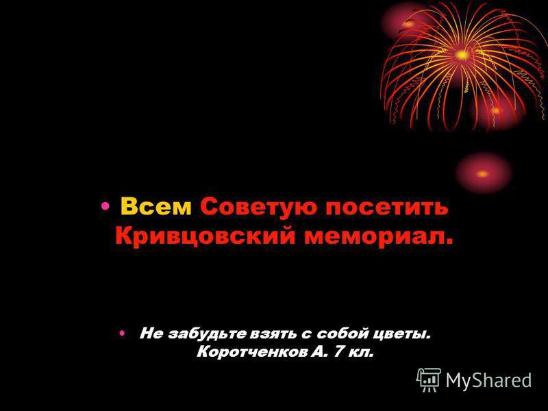 Всем Советую посетить Кривцовский мемориал. Не забудьте взять с собой цветы. Коротченков А. 7 кл.