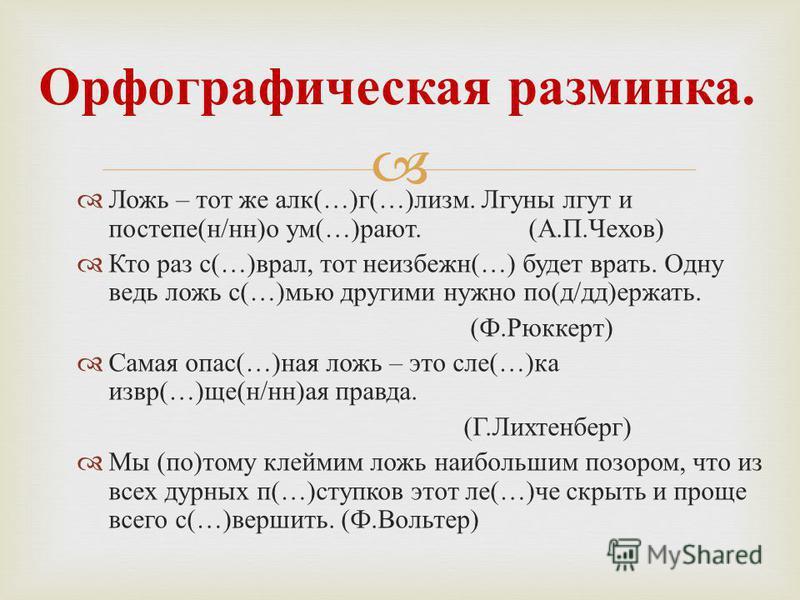 Ложь – тот же лак (…) г (…) клизм. Лгуны лгут и постель ( н / н ) о ум (…) роют. ( А. П. Чехов ) Кто раз с (…) врал, тот неизбежен (…) будет врать. Одну ведь ложь с (…) мью другими нужно по ( д / д ) держать. ( Ф. Рюккерт ) Сама я опас (…) на я ложь