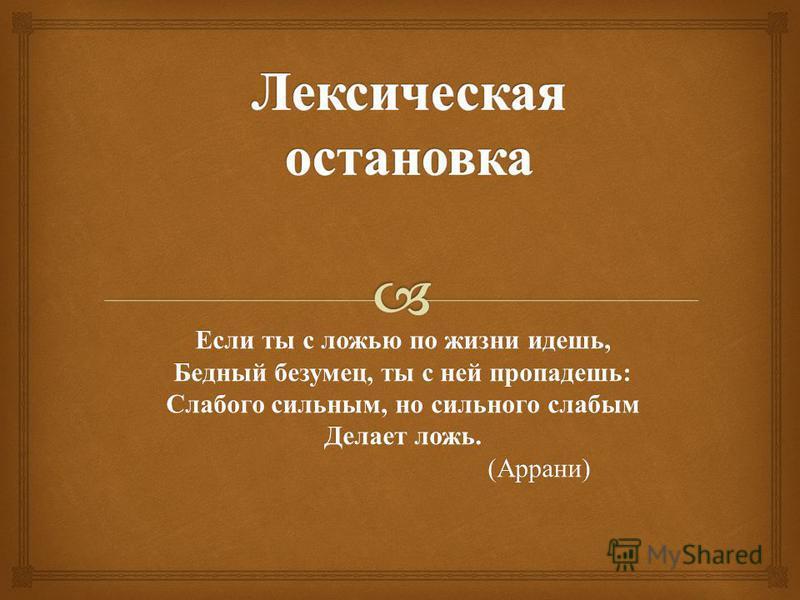 Если ты с ложью по жизни идешь, Бедный безумец, ты с ней пропадешь : Слабого сильным, но сильного слабым Делает ложь. ( Аррани ) ( Аррани )