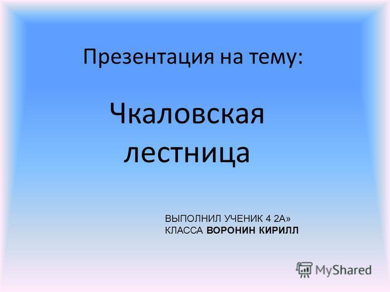Презентация на тему: Чкаловская лестница ВЫПОЛНИЛ УЧЕНИК 4 2А» КЛАССА ВОРОНИН КИРИЛЛ