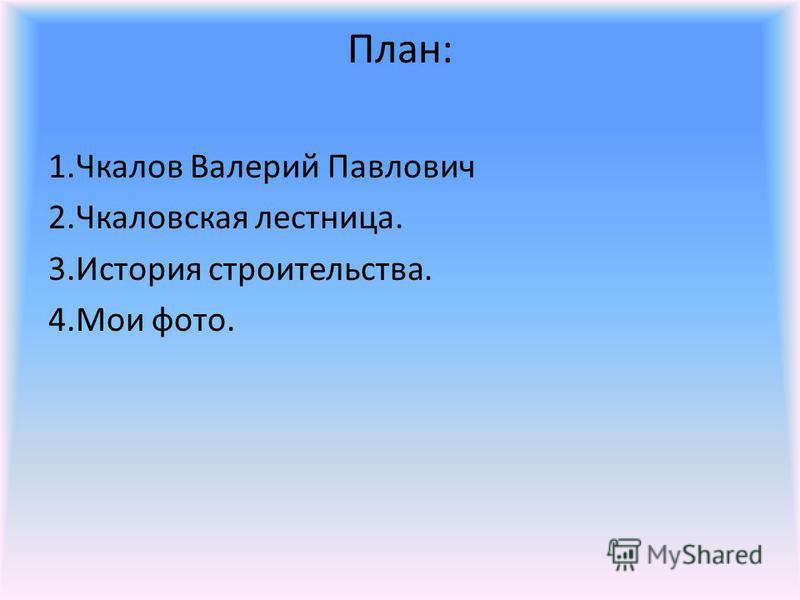 План: 1. Чкалов Валерий Павлович 2. Чкаловская лестница. 3. История строительства. 4. Мои фото.