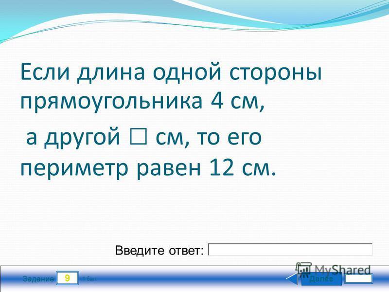 Далее 9 Задание 1 бал. Введите ответ: Если длина одной стороны прямоугольника 4 см, а другой см, то его периметр равен 12 см.