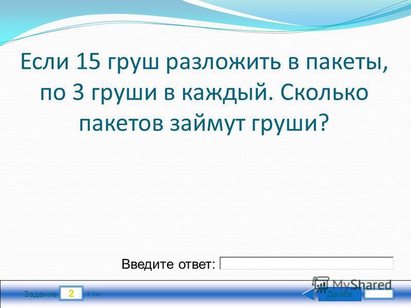 Далее 2 Задание 2 бал. Введите ответ: Если 15 груш разложить в пакеты, по 3 груши в каждый. Сколько пакетов займут груши?