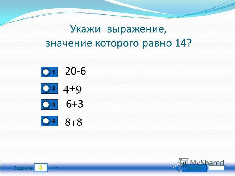 Далее 3 Задание 1 бал. 1111 2222 3333 4444 Укажи выражение, значение которого равно 14? 20-6 4+9 6+3 8+8
