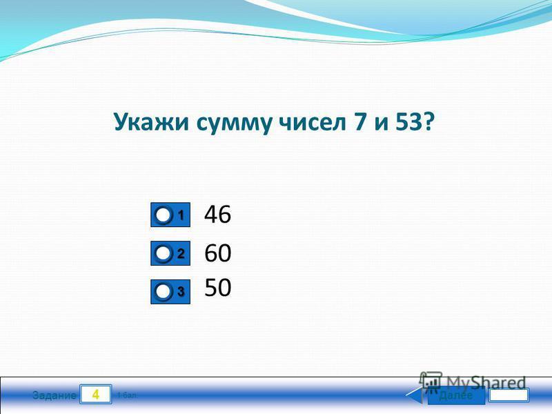 Далее 4 Задание 1 бал. 1111 2222 3333 Укажи сумму чисел 7 и 53? 46 60 50