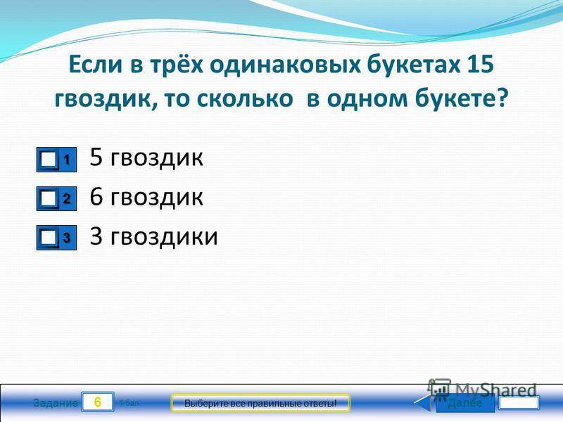 Далее 6 Задание 1 бал. Выберите все правильные ответы! 1111 2222 3333 Если в трёх одинаковых букетах 15 гвоздик, то сколько в одном букете? 5 гвоздик 3 гвоздики 6 гвоздик