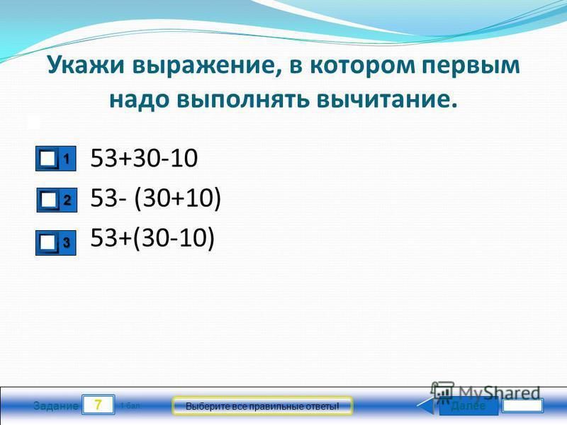 Далее 7 Задание 1 бал. Выберите все правильные ответы! Укажи выражение, в котором первым надо выполнять вычитание. 53+30-10 53+(30-10) 53- (30+10) 3333 2222 1111