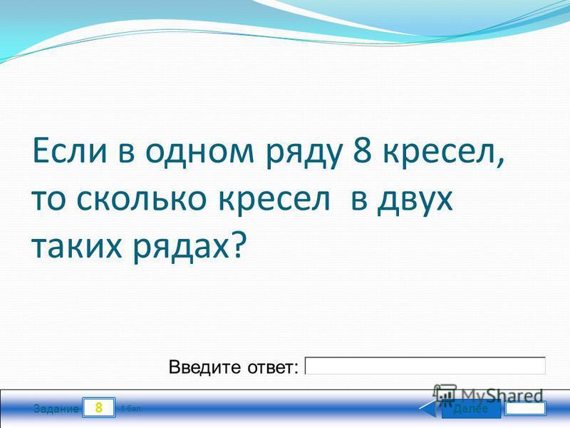 Далее 8 Задание 1 бал. Введите ответ: Если в одном ряду 8 кресел, то сколько кресел в двух таких рядах?