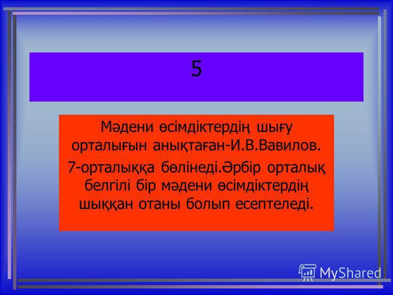 5 Мәдени өсімдіктердің шығу орталығын анықтаған-И.В.Вавилов. 7-орталыққа бөлінеді.Әрбір орталық белгілі бір мәдени өсімдіктердің шыққан отаны болып есептеледі.