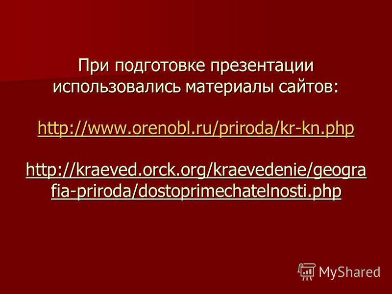При подготовке презентации использовались материалы сайтов: http://www.orenobl.ru/priroda/kr-kn.php http://kraeved.orck.org/kraevedenie/geogra fia-priroda/dostoprimechatelnosti.php http://www.orenobl.ru/priroda/kr-kn.php http://www.orenobl.ru/priroda