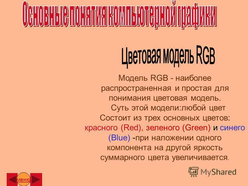 Модель RGB - наиболее распространенная и простая для понимания цветовая модель. Суть этой модели:любой цвет Состоит из трех основных цветов: красного (Red), зеленого (Green) и синего (Blue) -при наложении одного компонента на другой яркость суммарног