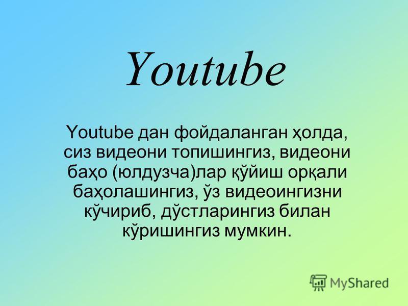 Youtube Youtube дан фойдаланган ҳолда, сиз видеони топишингиз, видеони баҳо (юлдузча)лар қўйиш орқали баҳолашингиз, ўз видеоингизни кўчириб, дўстларингиз билан кўришингиз мумкин.